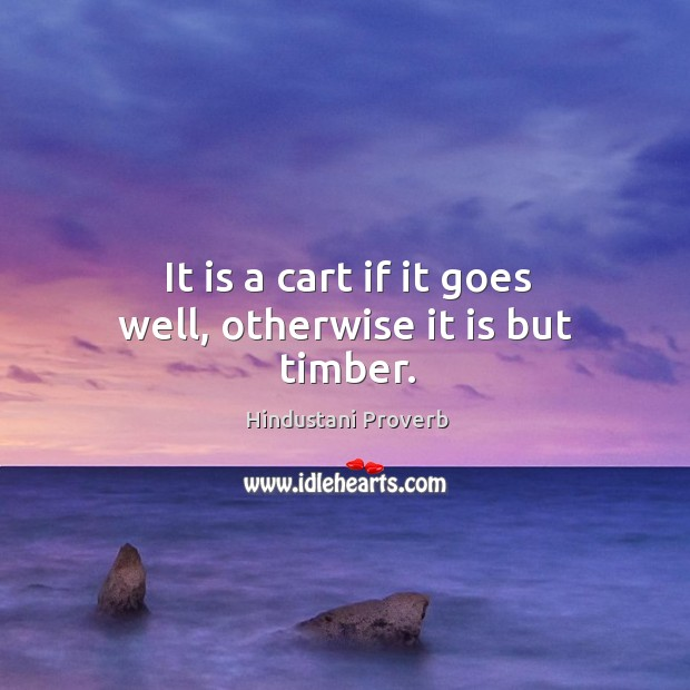 It is a cart if it goes well, otherwise it is but timber. Hindustani Proverbs Image