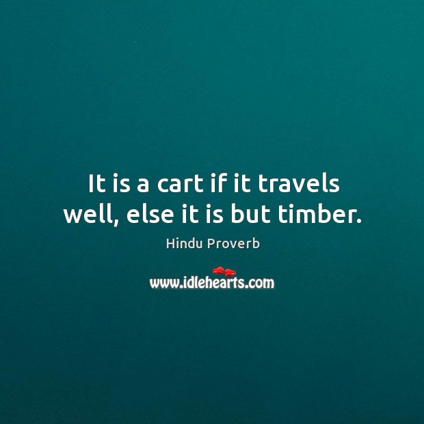 It is a cart if it travels well, else it is but timber. Hindu Proverbs Image