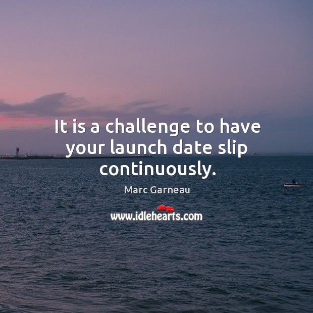 It is a challenge to have your launch date slip continuously. Marc Garneau Picture Quote