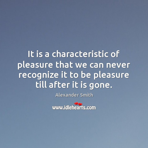 It is a characteristic of pleasure that we can never recognize it Alexander Smith Picture Quote