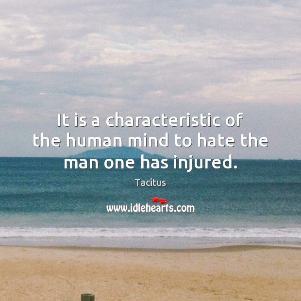 It is a characteristic of the human mind to hate the man one has injured. Tacitus Picture Quote
