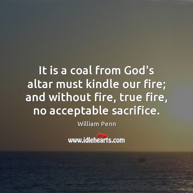 It is a coal from God's altar must kindle our fire; and William Penn Picture Quote
