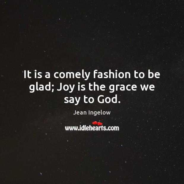 It is a comely fashion to be glad; Joy is the grace we say to God. Image