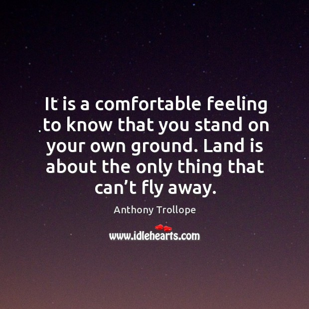Image, It is a comfortable feeling to know that you stand on your own ground. Land is about the only thing that can't fly away.