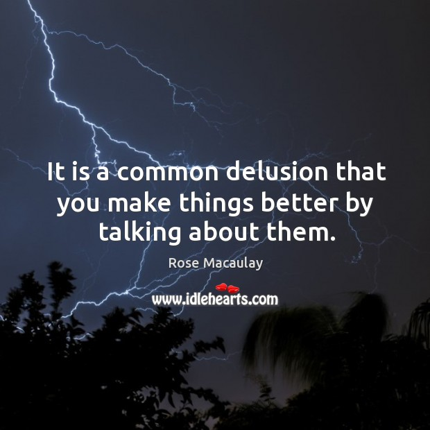 It is a common delusion that you make things better by talking about them. Image