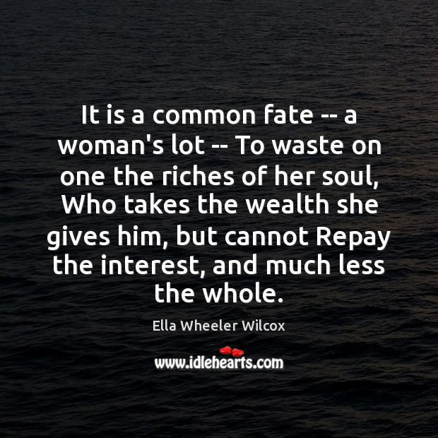 It is a common fate — a woman's lot — To waste Ella Wheeler Wilcox Picture Quote