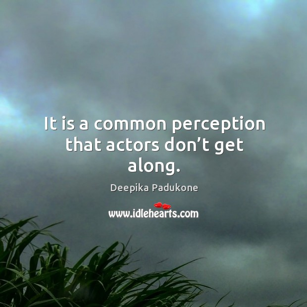 It is a common perception that actors don't get along. Deepika Padukone Picture Quote