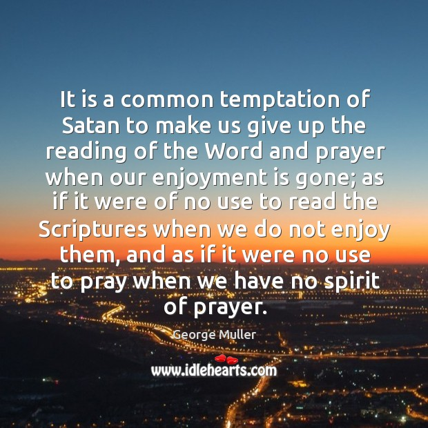 It is a common temptation of satan to make us give up the reading of the word and Image