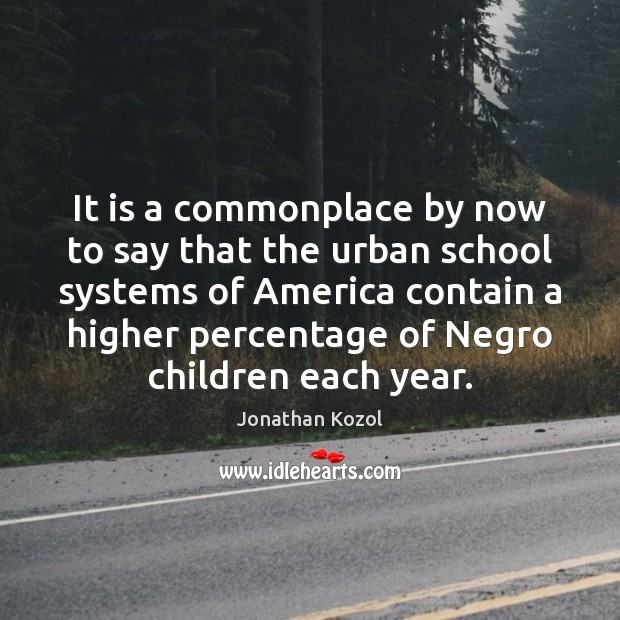 It is a commonplace by now to say that the urban school Jonathan Kozol Picture Quote