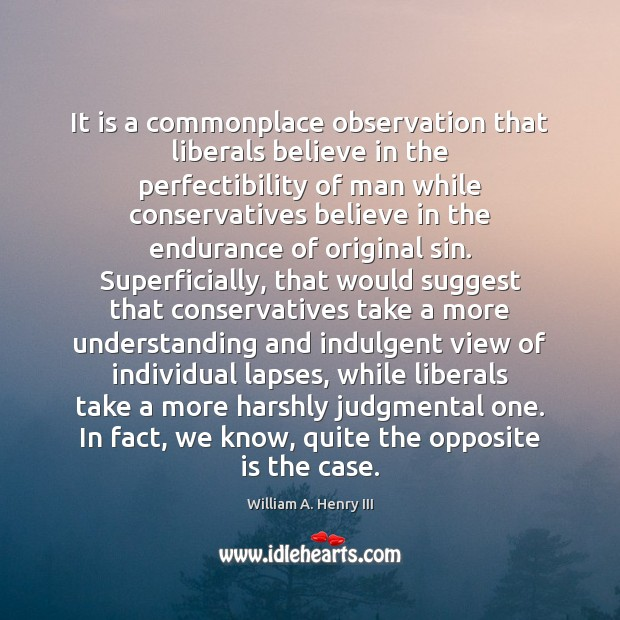 It is a commonplace observation that liberals believe in the perfectibility of William A. Henry III Picture Quote