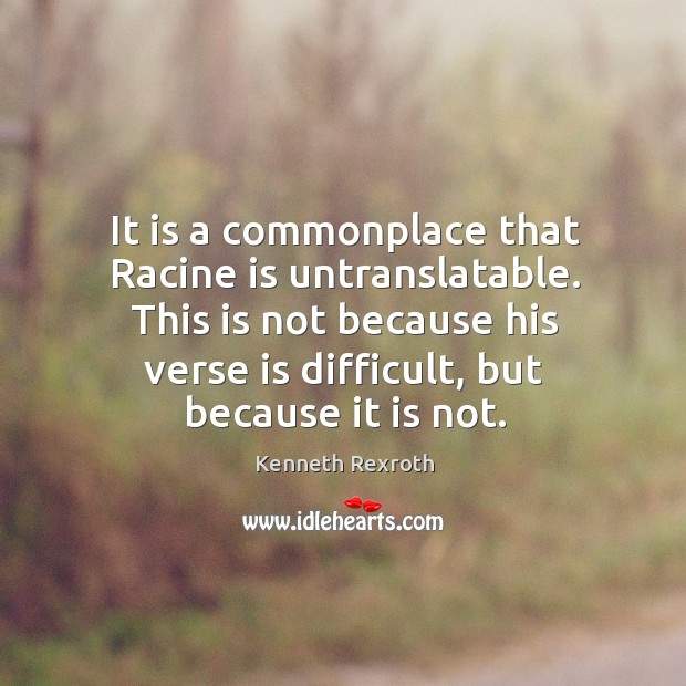 It is a commonplace that Racine is untranslatable. This is not because Kenneth Rexroth Picture Quote