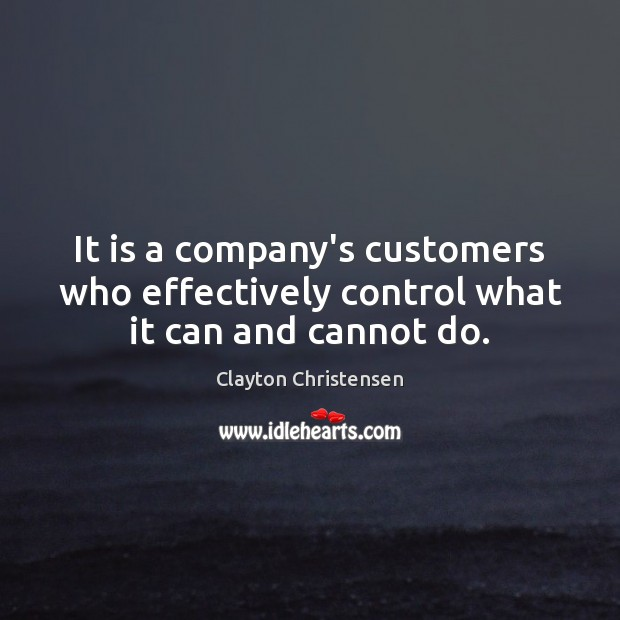 It is a company's customers who effectively control what it can and cannot do. Clayton Christensen Picture Quote