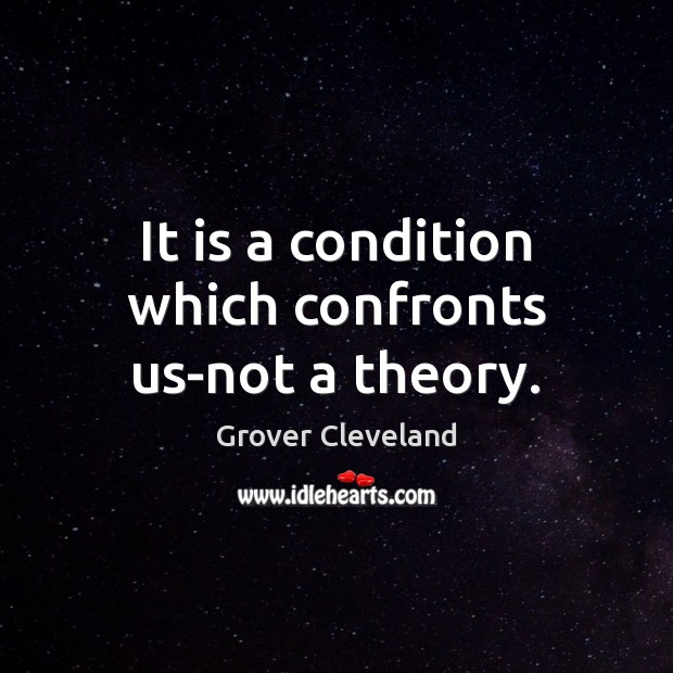 It is a condition which confronts us-not a theory. Image