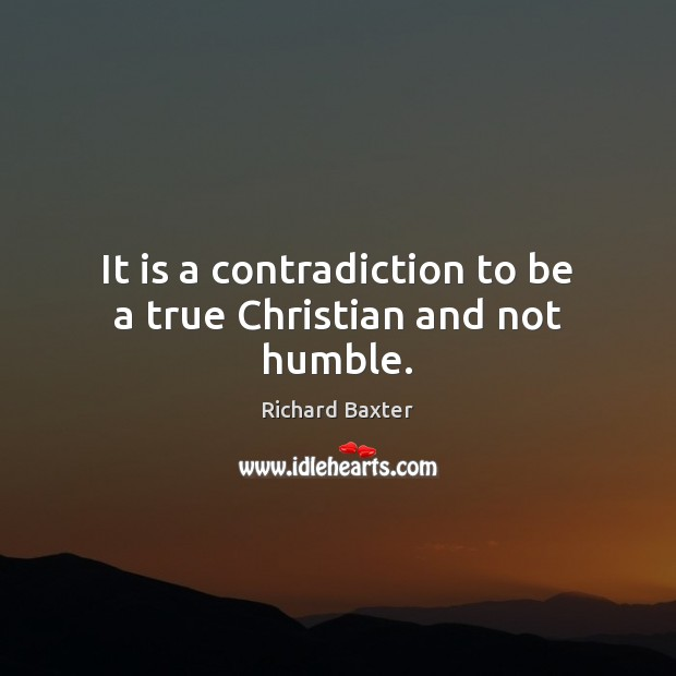 It is a contradiction to be a true Christian and not humble. Richard Baxter Picture Quote
