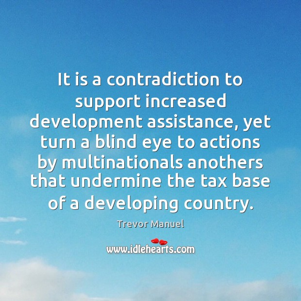 It is a contradiction to support increased development assistance, yet turn a Trevor Manuel Picture Quote