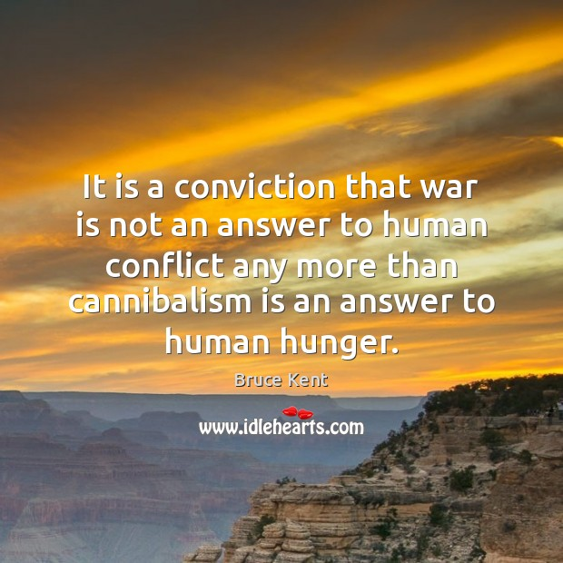 It is a conviction that war is not an answer to human Bruce Kent Picture Quote