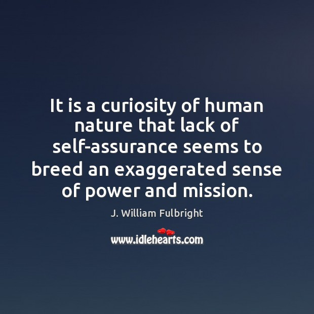 It is a curiosity of human nature that lack of self-assurance seems J. William Fulbright Picture Quote