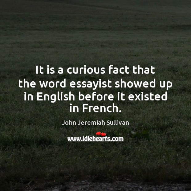 It is a curious fact that the word essayist showed up in John Jeremiah Sullivan Picture Quote