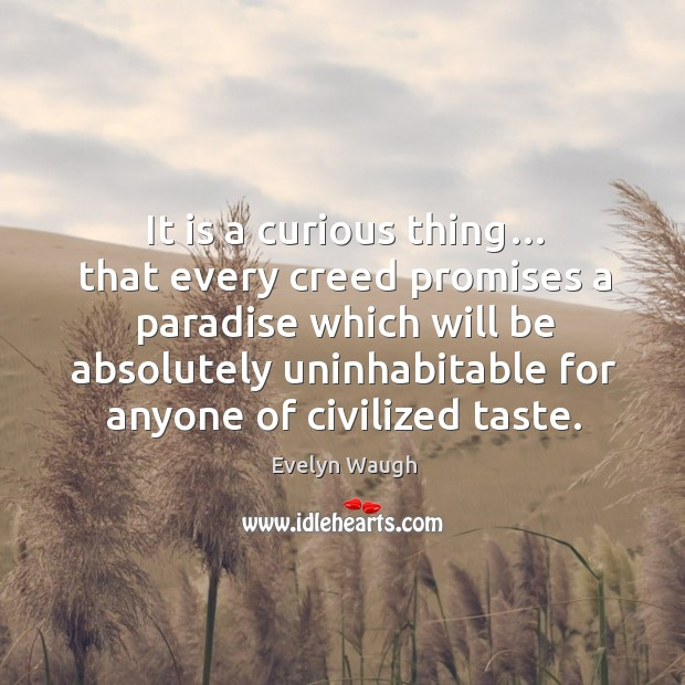 Image, It is a curious thing… that every creed promises a paradise which will be absolutely uninhabitable for anyone of civilized taste.