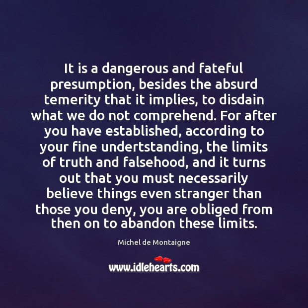 It is a dangerous and fateful presumption, besides the absurd temerity that Image