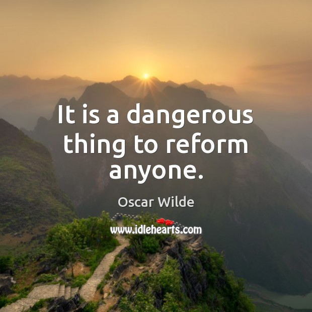 Image, It is a dangerous thing to reform anyone.