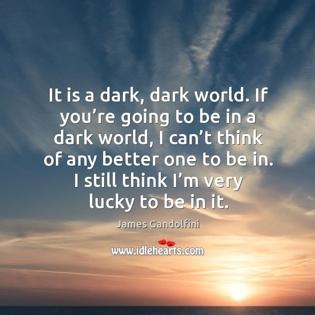 It is a dark, dark world. If you're going to be in a dark world, I can't think of any better one to be in. Image