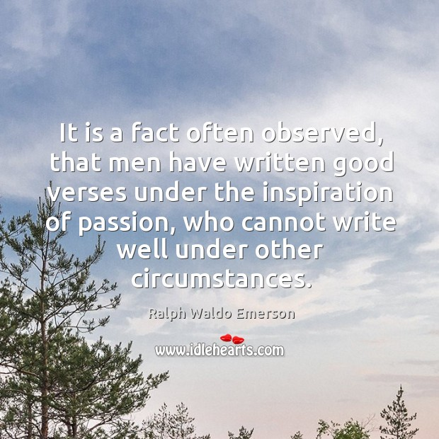 It is a fact often observed, that men have written good verses under the inspiration of passion Image