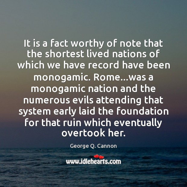 It is a fact worthy of note that the shortest lived nations George Q. Cannon Picture Quote