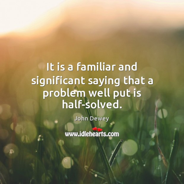 It is a familiar and significant saying that a problem well put is half-solved. John Dewey Picture Quote