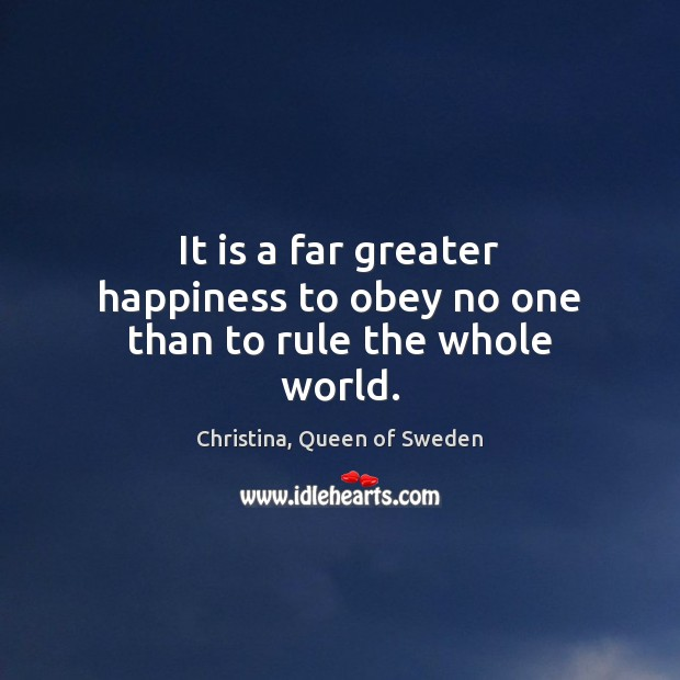 Image, It is a far greater happiness to obey no one than to rule the whole world.