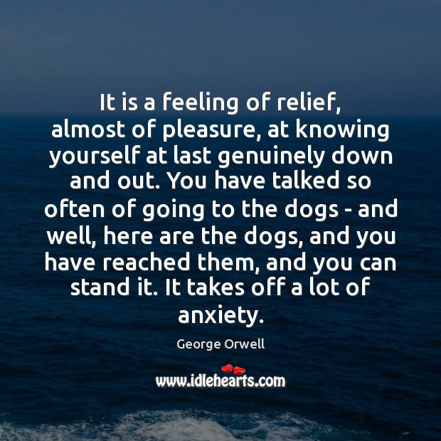 It is a feeling of relief, almost of pleasure, at knowing yourself George Orwell Picture Quote
