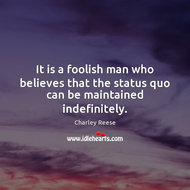 It is a foolish man who believes that the status quo can be maintained indefinitely. Charley Reese Picture Quote