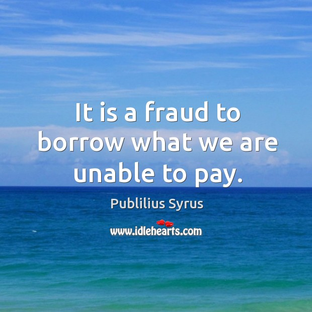 It is a fraud to borrow what we are unable to pay. Image