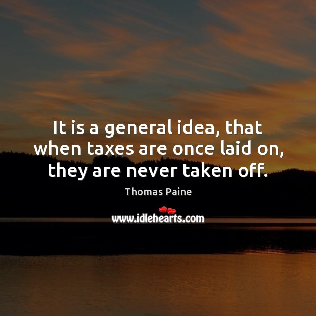 Image, It is a general idea, that when taxes are once laid on, they are never taken off.
