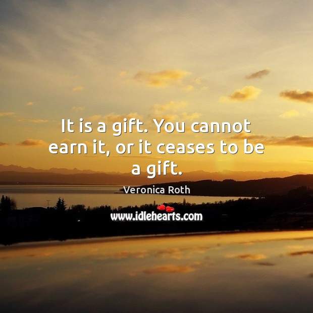 It is a gift. You cannot earn it, or it ceases to be a gift. Image