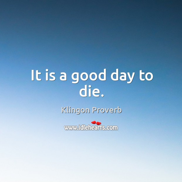 It is a good day to die. Klingon Proverbs Image