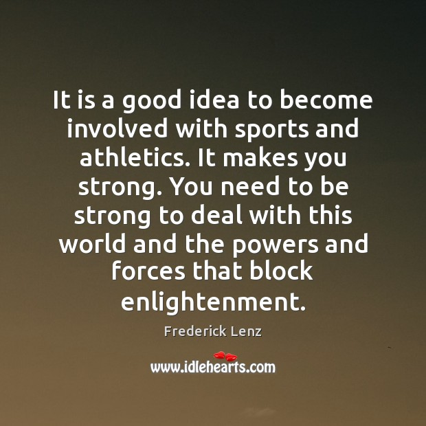 It is a good idea to become involved with sports and athletics. Frederick Lenz Picture Quote