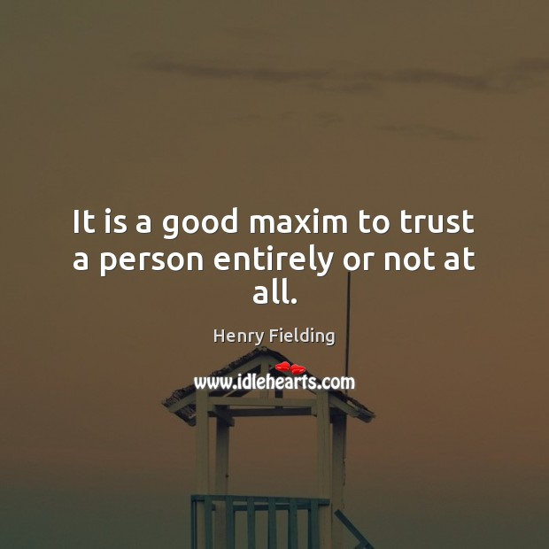 It is a good maxim to trust a person entirely or not at all. Henry Fielding Picture Quote