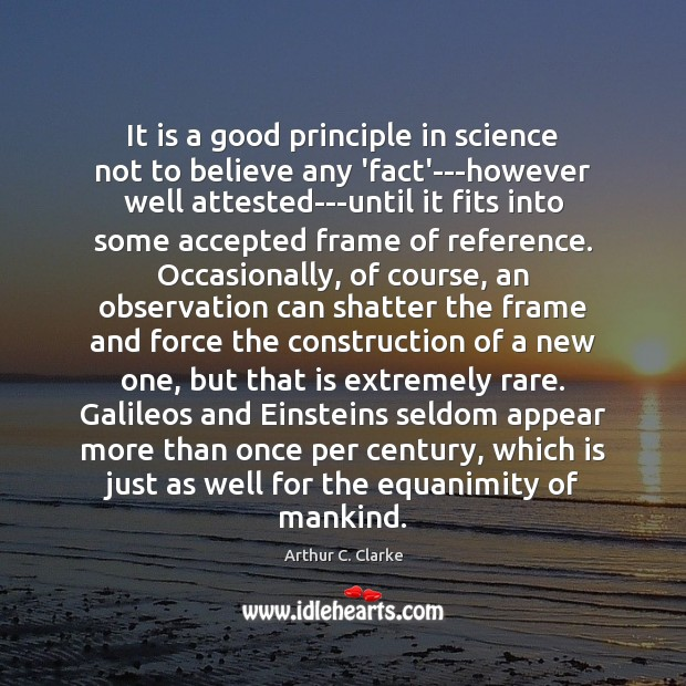 It is a good principle in science not to believe any 'fact'—however Arthur C. Clarke Picture Quote