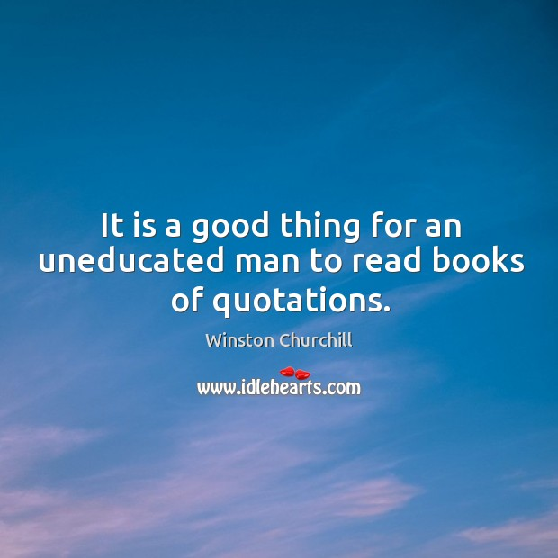 It is a good thing for an uneducated man to read books of quotations. Image
