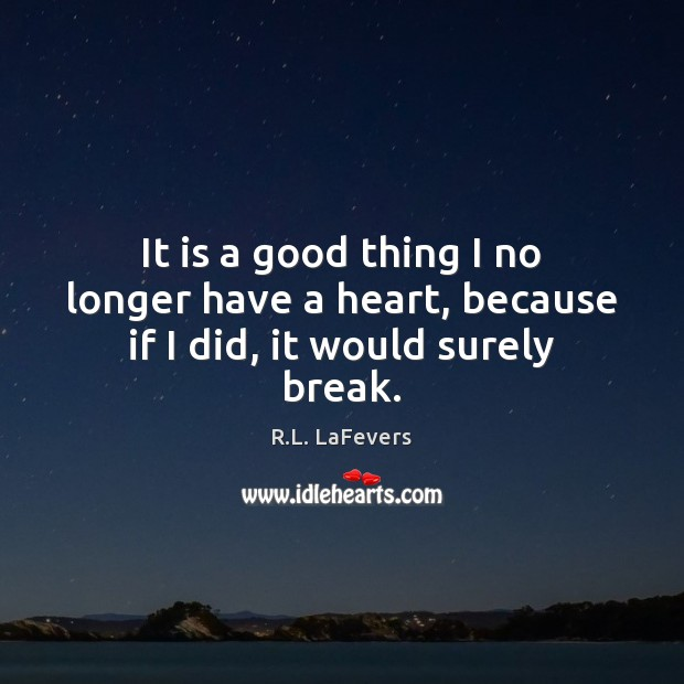 It is a good thing I no longer have a heart, because if I did, it would surely break. R.L. LaFevers Picture Quote