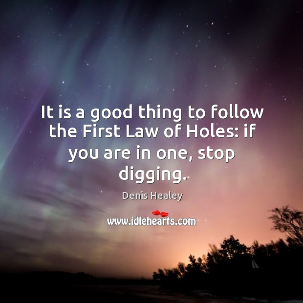 It is a good thing to follow the first law of holes: if you are in one, stop digging. Denis Healey Picture Quote