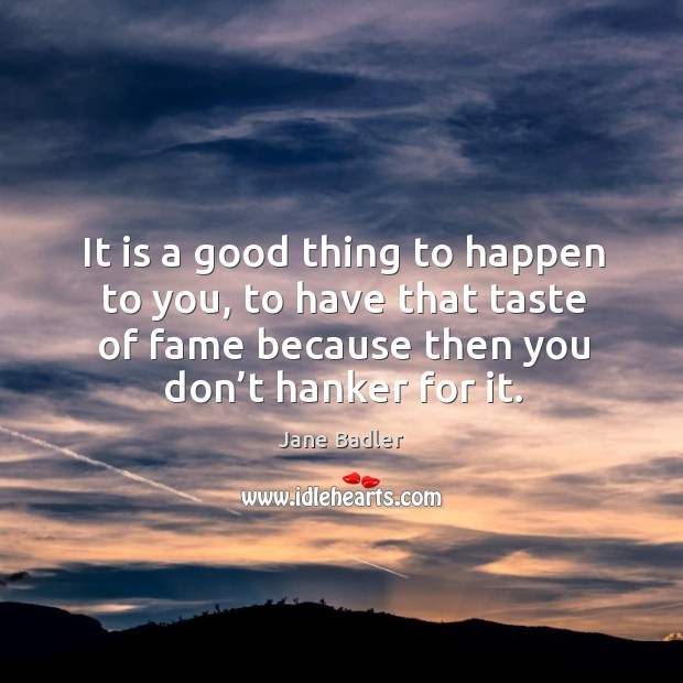 It is a good thing to happen to you, to have that taste of fame because then you don't hanker for it. Image