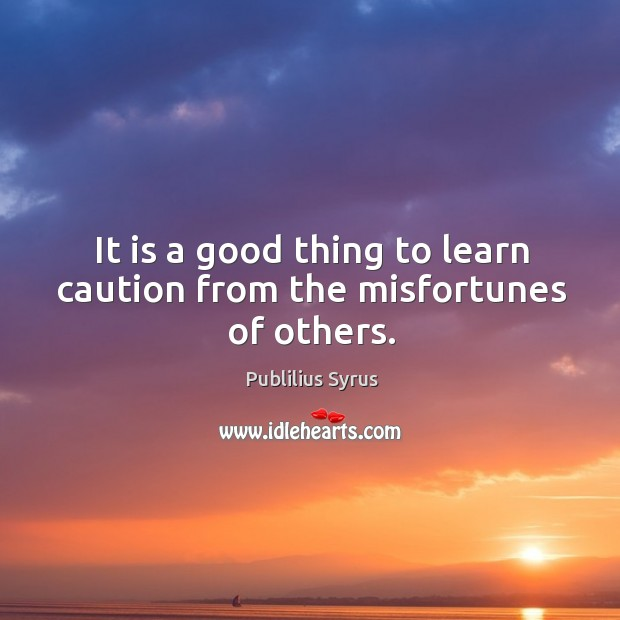 It is a good thing to learn caution from the misfortunes of others. Image