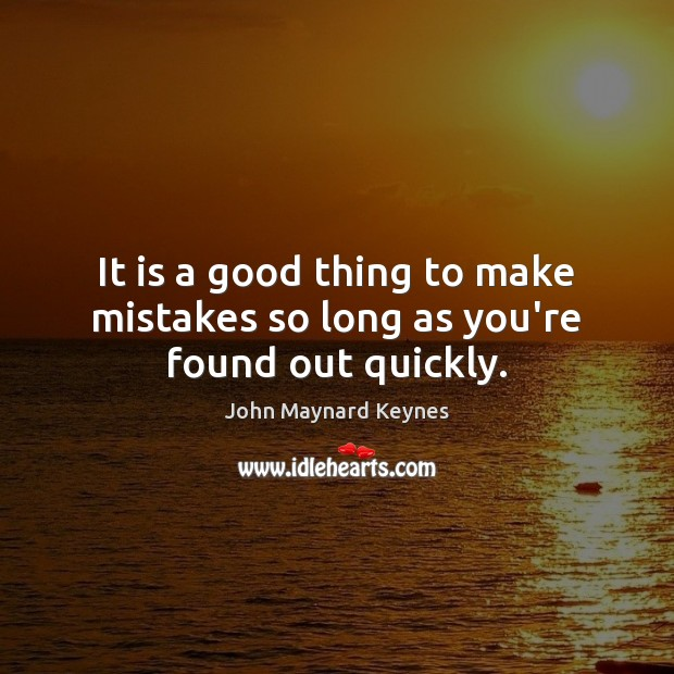 It is a good thing to make mistakes so long as you're found out quickly. Image