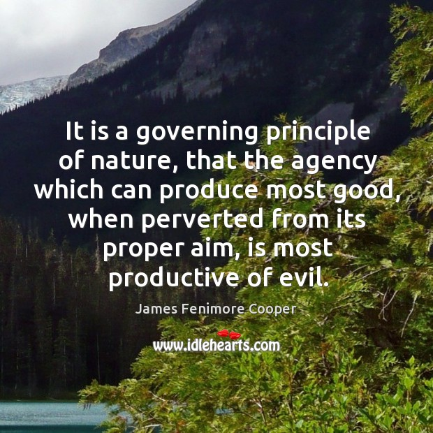 It is a governing principle of nature, that the agency which can produce most good James Fenimore Cooper Picture Quote