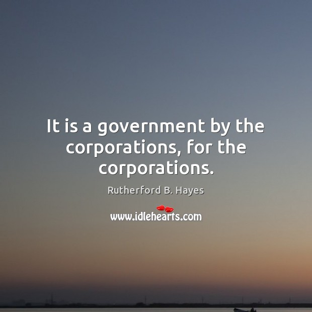 It is a government by the corporations, for the corporations. Rutherford B. Hayes Picture Quote