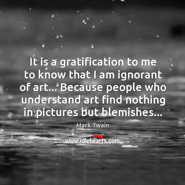 It is a gratification to me to know that I am ignorant Image