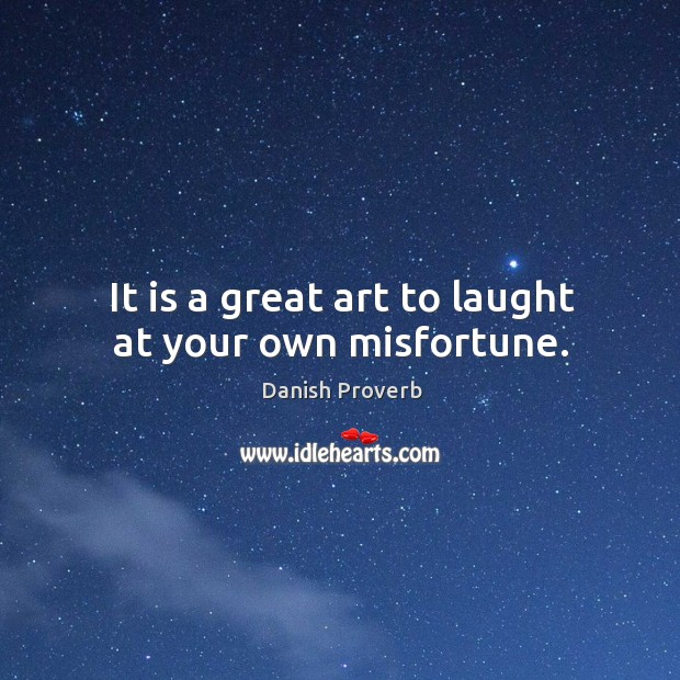 It is a great art to laught at your own misfortune. Danish Proverbs Image