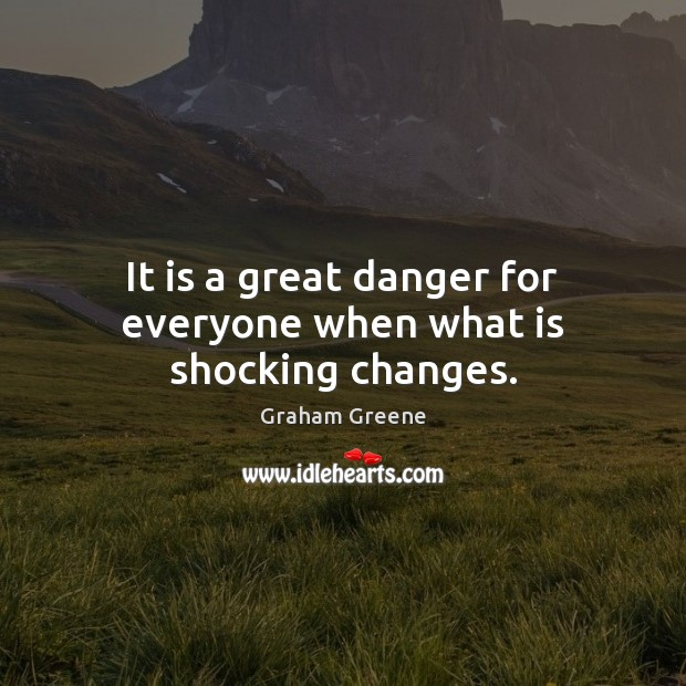It is a great danger for everyone when what is shocking changes. Image